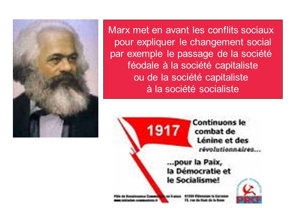Marx met en avant les conflits sociaux pour expliquer le changement social par exemple le passage de la société féodale à la société capitaliste ou de