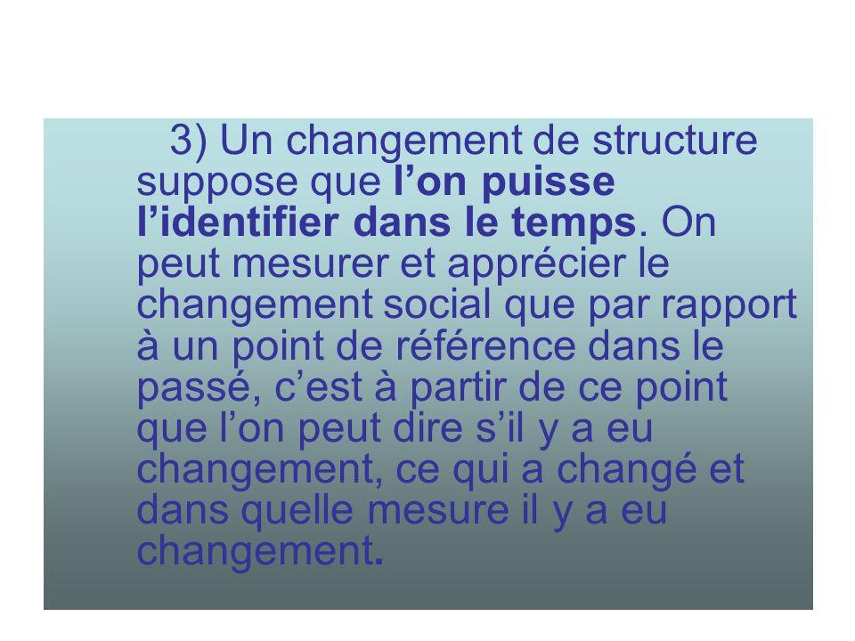 3) Un changement de structure suppose que lon puisse lidentifier dans le temps. On peut mesurer et apprécier le changement social que par rapport à un