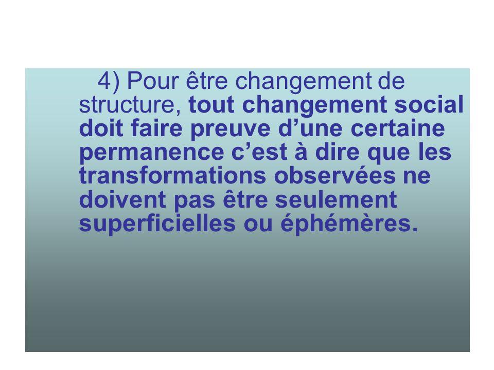 4) Pour être changement de structure, tout changement social doit faire preuve dune certaine permanence cest à dire que les transformations observées