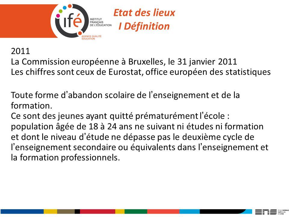 Etat des lieux I Définition 2011 La Commission européenne à Bruxelles, le 31 janvier 2011 Les chiffres sont ceux de Eurostat, office européen des statistiques Toute forme dabandon scolaire de lenseignement et de la formation.
