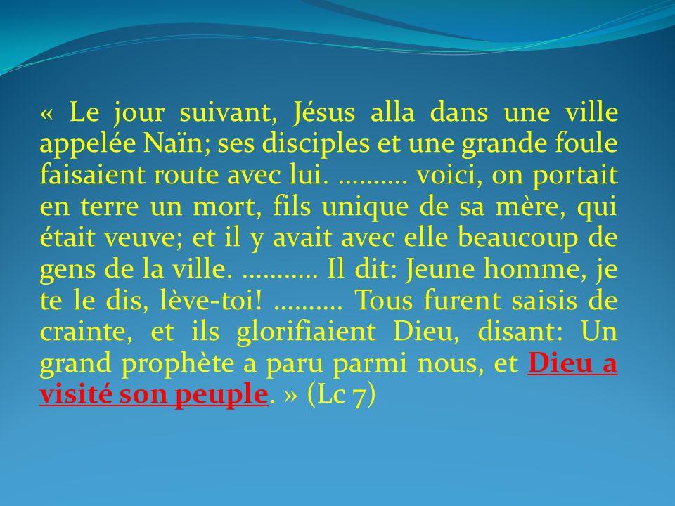 « Le jour suivant, Jésus alla dans une ville appelée Naïn; ses disciples et une grande foule faisaient route avec lui. ………. voici, on portait en terre