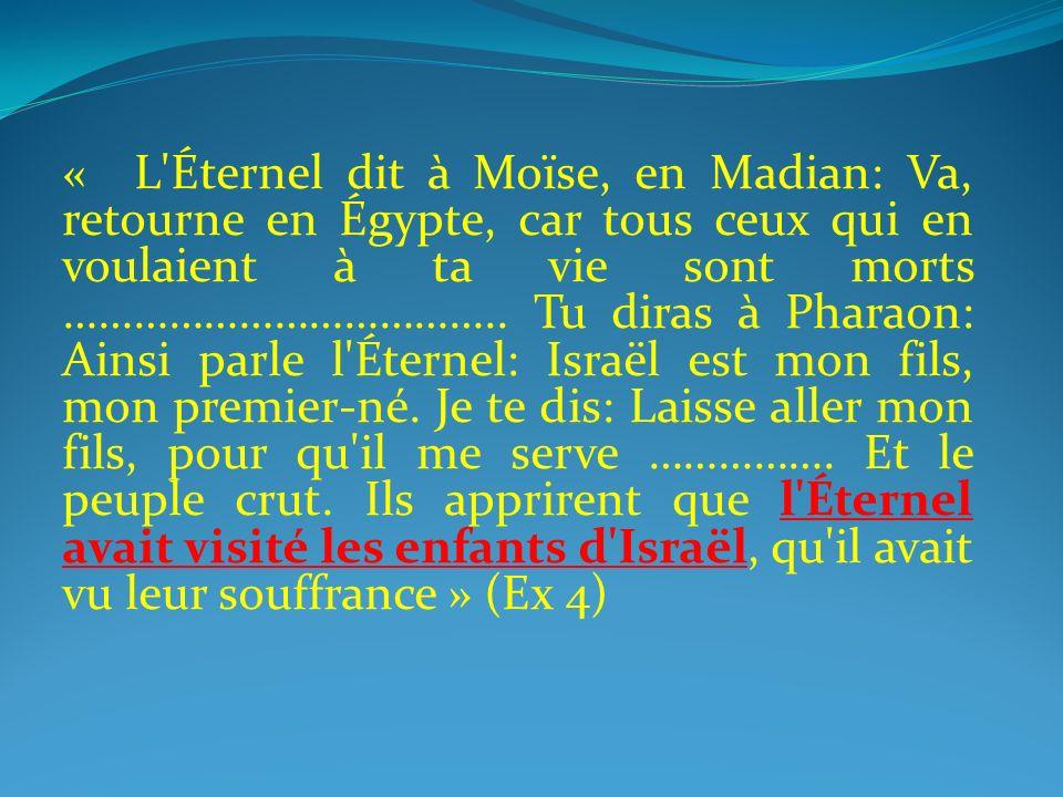 « L'Éternel dit à Moïse, en Madian: Va, retourne en Égypte, car tous ceux qui en voulaient à ta vie sont morts ……………………………….. Tu diras à Pharaon: Ains