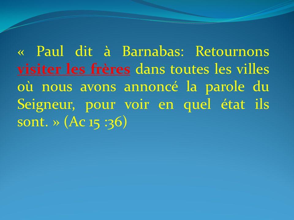 « Paul dit à Barnabas: Retournons visiter les frères dans toutes les villes où nous avons annoncé la parole du Seigneur, pour voir en quel état ils so