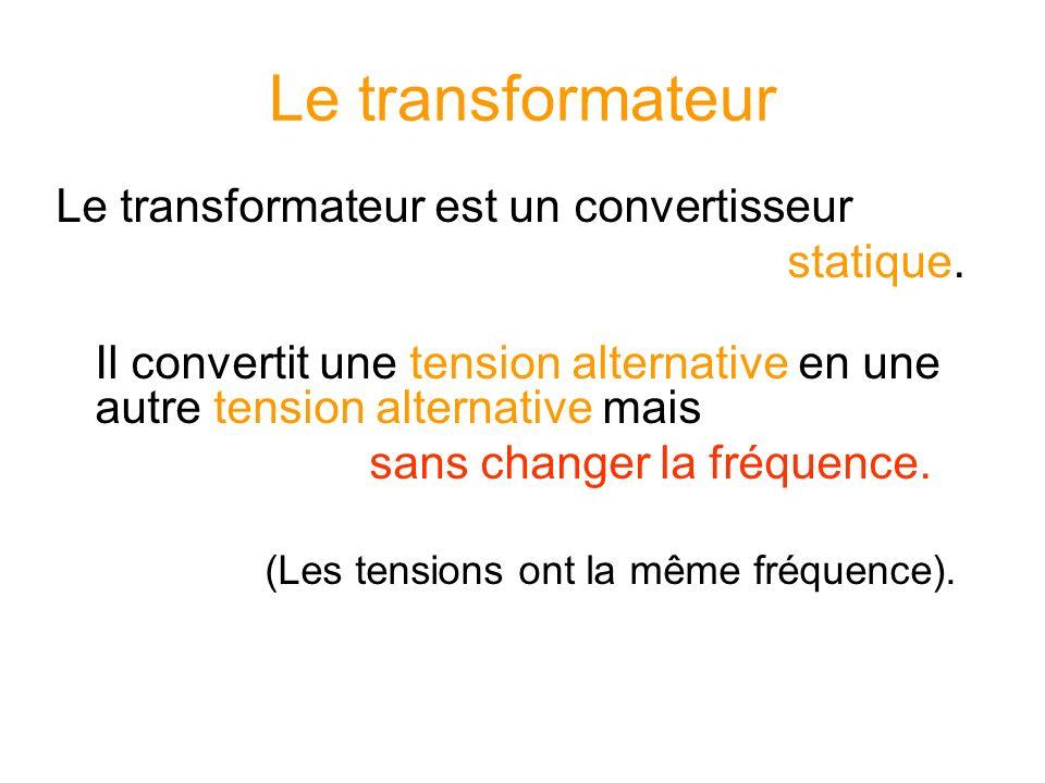 Le transformateur Le transformateur est un convertisseur statique. Il convertit une tension alternative en une autre tension alternative mais sans cha