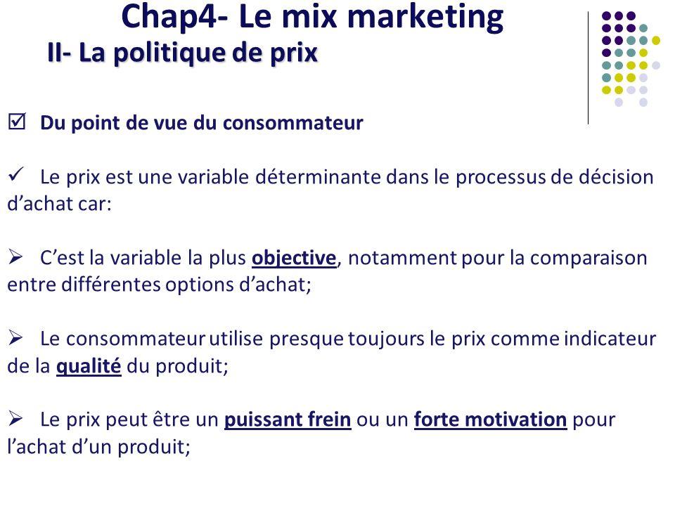 Chap4- Le mix marketing II- La politique de prix Du point de vue du consommateur Le prix est une variable déterminante dans le processus de décision d
