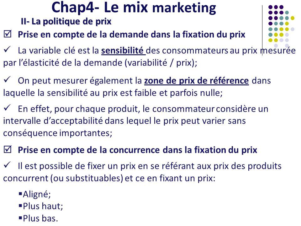 Chap4- Le mix marketing II- La politique de prix Prise en compte des caractéristiques du produit Le prix de revient : cest la base de détermination du prix car il permet de définir le « prix-plancher », c est-à-dire le prix qui recouvre lensemble des coûts; Il faut également prendre en compte leffet dexpérience (les rendements déchelles) qui fait que les coûts évoluent avec la production cumulée; Le degré de différenciation : plus le produit est différencié et plus le prix peut être élevé; Les différentes phases du cycle de vie du produit : suivant la phase dans laquelle se trouve le produit, le prix ne sera pas forcement le même.