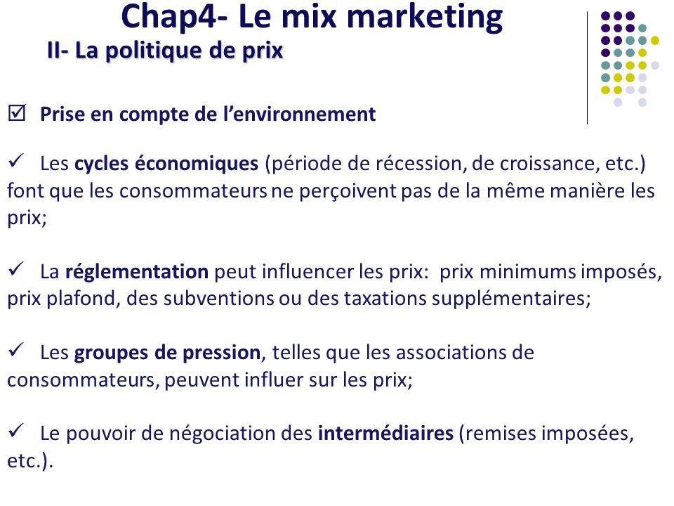 Chap4- Le mix marketing II- La politique de prix La prise en compte des objectifs de lentreprise Objectif de profit : cest le premier objectif de lentreprise, il consiste à fixer le prix en fonction du rendement des investissements, le retour sur investissement; Objectif de volume : il consiste à fixer un prix suffisamment bas pour obtenir rapidement une large part de marché.