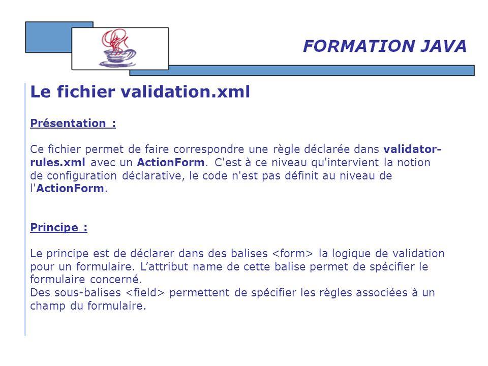 Présentation : Ce fichier permet de faire correspondre une règle déclarée dans validator- rules.xml avec un ActionForm. C'est à ce niveau qu'intervien