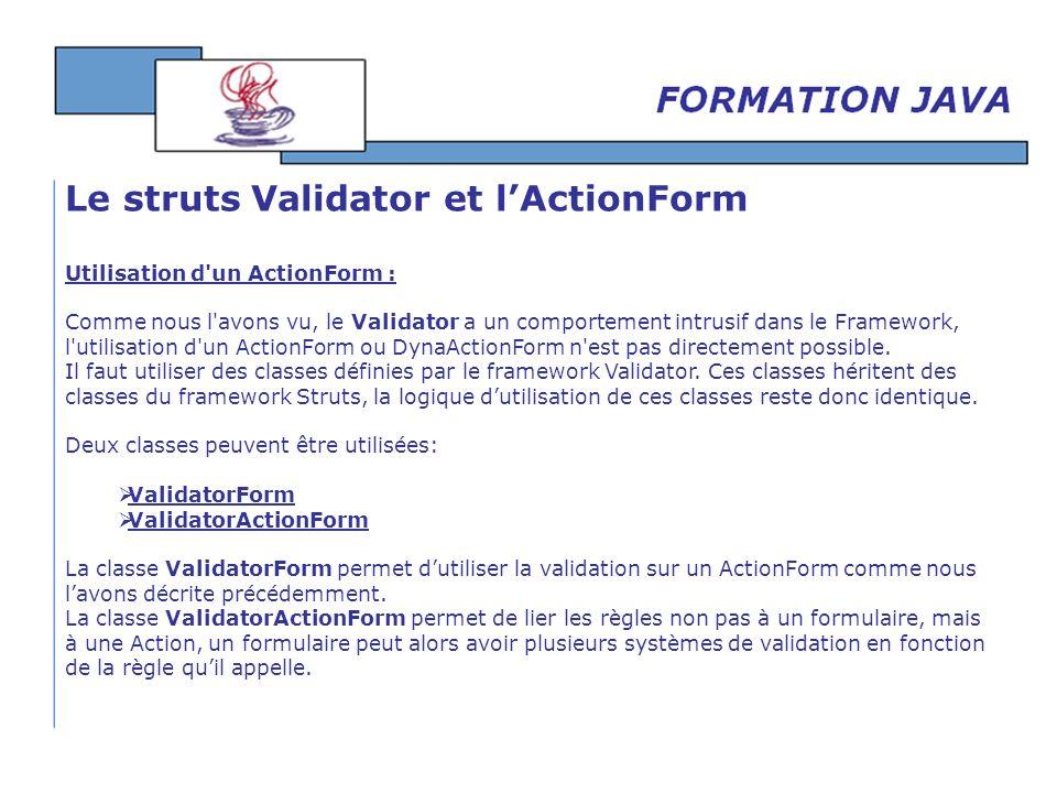 Utilisation d'un ActionForm : Comme nous l'avons vu, le Validator a un comportement intrusif dans le Framework, l'utilisation d'un ActionForm ou DynaA