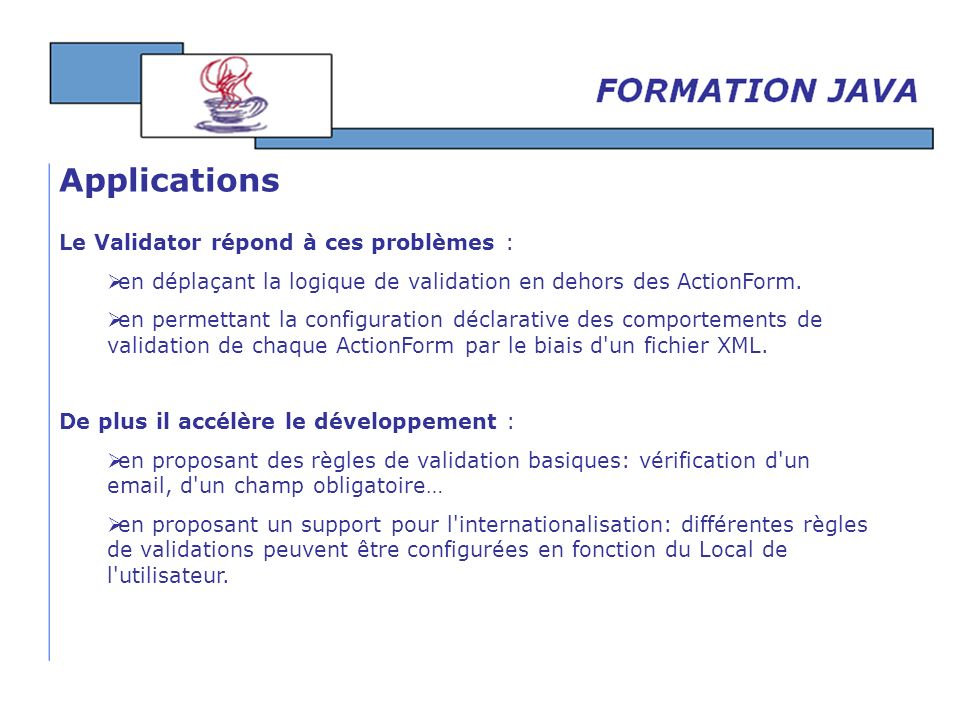 Le Validator répond à ces problèmes : en déplaçant la logique de validation en dehors des ActionForm. en permettant la configuration déclarative des c