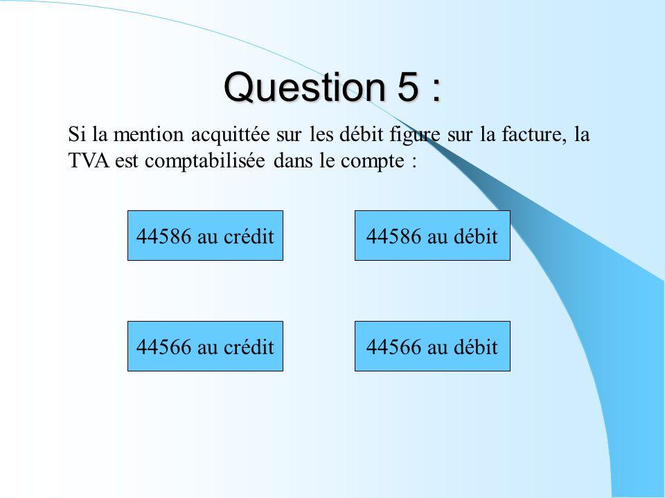 Question 5 : Si la mention acquittée sur les débit figure sur la facture, la TVA est comptabilisée dans le compte : 44566 au crédit 44586 au crédit44586 au débit 44566 au débit