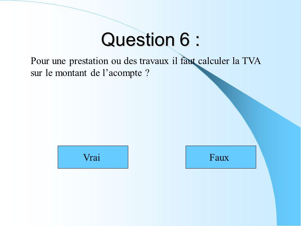 Question 6 : Pour une prestation ou des travaux il faut calculer la TVA sur le montant de lacompte ? VraiFaux