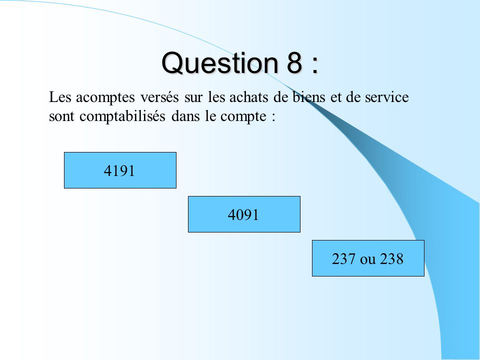 Question 8 : Les acomptes versés sur les achats de biens et de service sont comptabilisés dans le compte : 4191 4091 237 ou 238