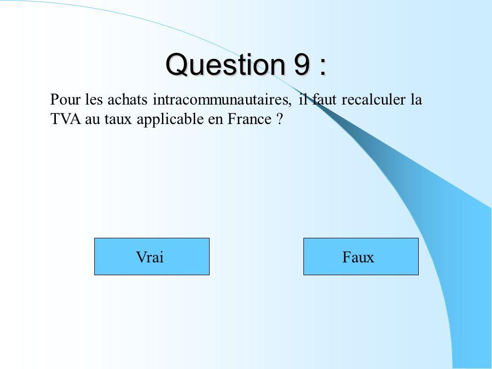 Question 9 : Pour les achats intracommunautaires, il faut recalculer la TVA au taux applicable en France ? VraiFaux