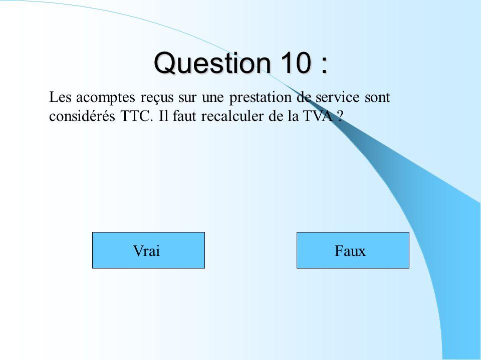 Question 10 : Les acomptes reçus sur une prestation de service sont considérés TTC. Il faut recalculer de la TVA ? VraiFaux