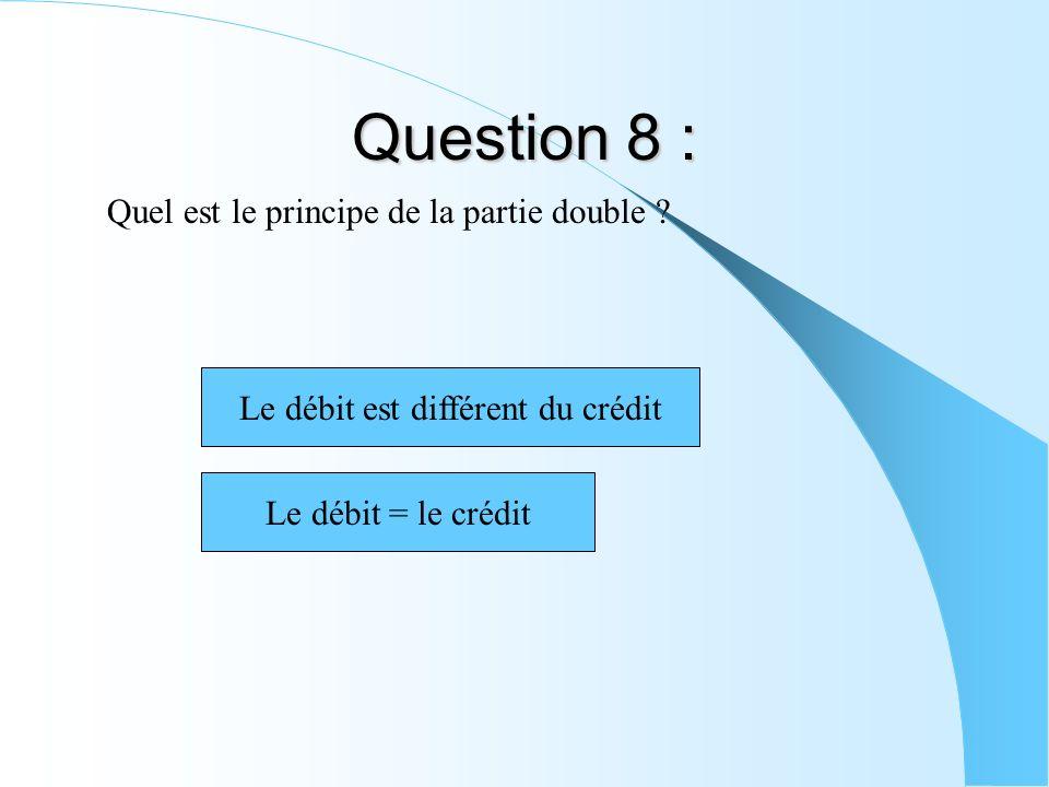 Question 8 : Quel est le principe de la partie double ? Le débit est différent du crédit Le débit = le crédit