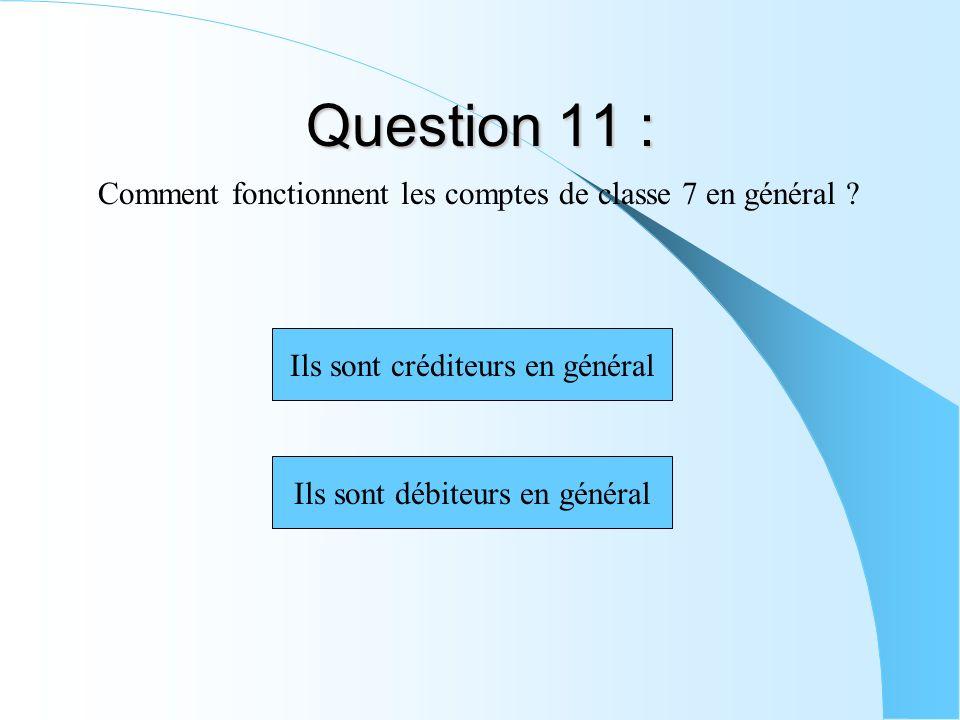 Question 11 : Comment fonctionnent les comptes de classe 7 en général ? Ils sont débiteurs en général Ils sont créditeurs en général