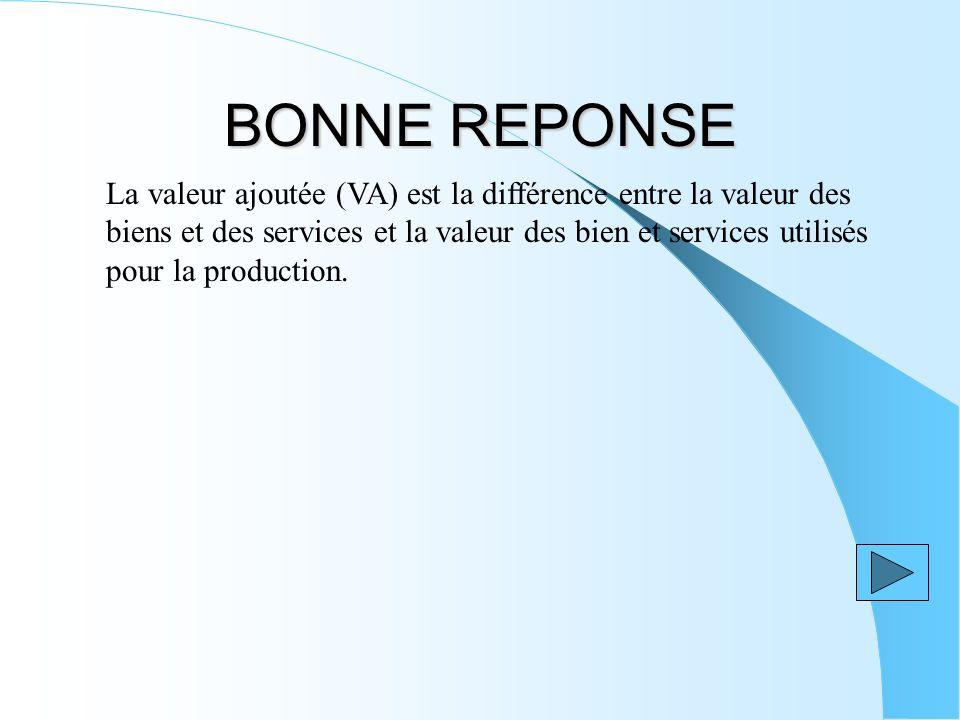 BONNE REPONSE La valeur ajoutée (VA) est la différence entre la valeur des biens et des services et la valeur des bien et services utilisés pour la pr