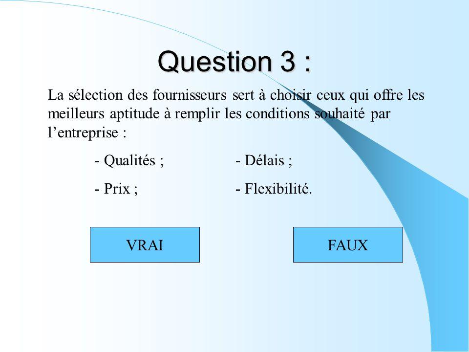 Question 3 : La sélection des fournisseurs sert à choisir ceux qui offre les meilleurs aptitude à remplir les conditions souhaité par lentreprise : - Qualités ;- Délais ; - Prix ;- Flexibilité.