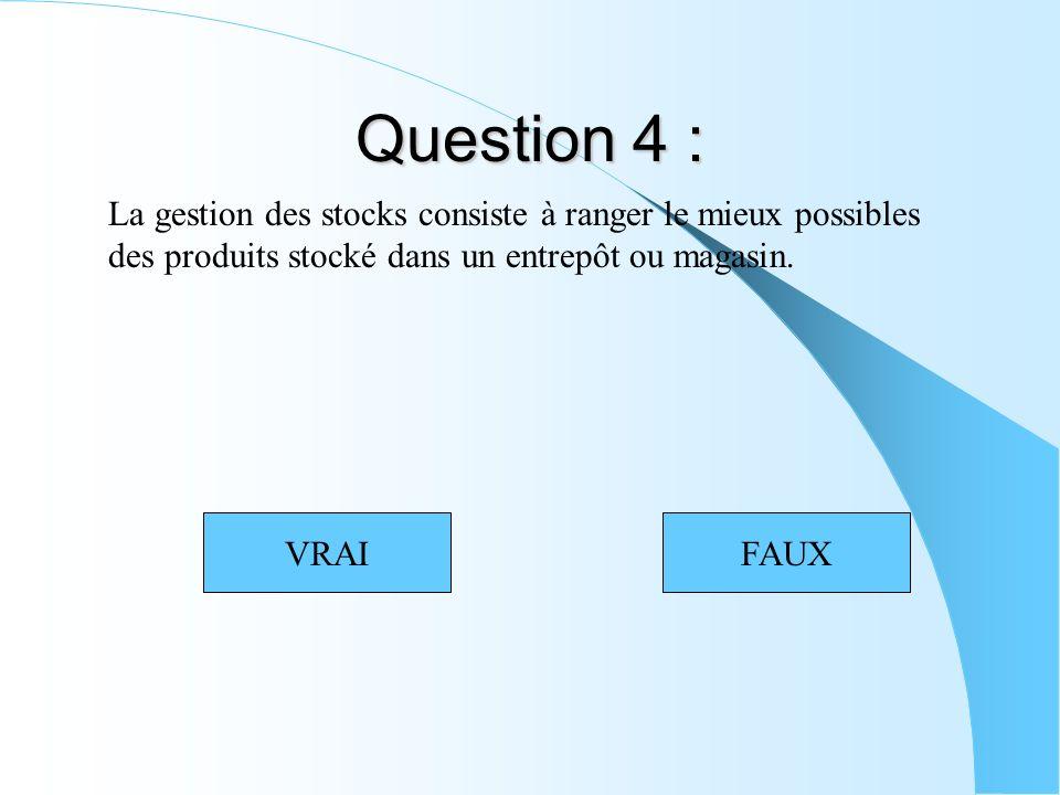 Question 4 : La gestion des stocks consiste à ranger le mieux possibles des produits stocké dans un entrepôt ou magasin. VRAIFAUX
