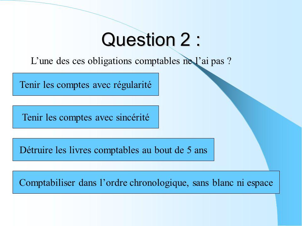Question 2 : Lune des ces obligations comptables ne lai pas ? Tenir les comptes avec sincérité Comptabiliser dans lordre chronologique, sans blanc ni