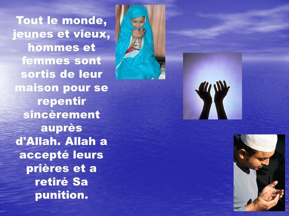 Tout le monde, jeunes et vieux, hommes et femmes sont sortis de leur maison pour se repentir sincèrement auprès d'Allah. Allah a accepté leurs prières