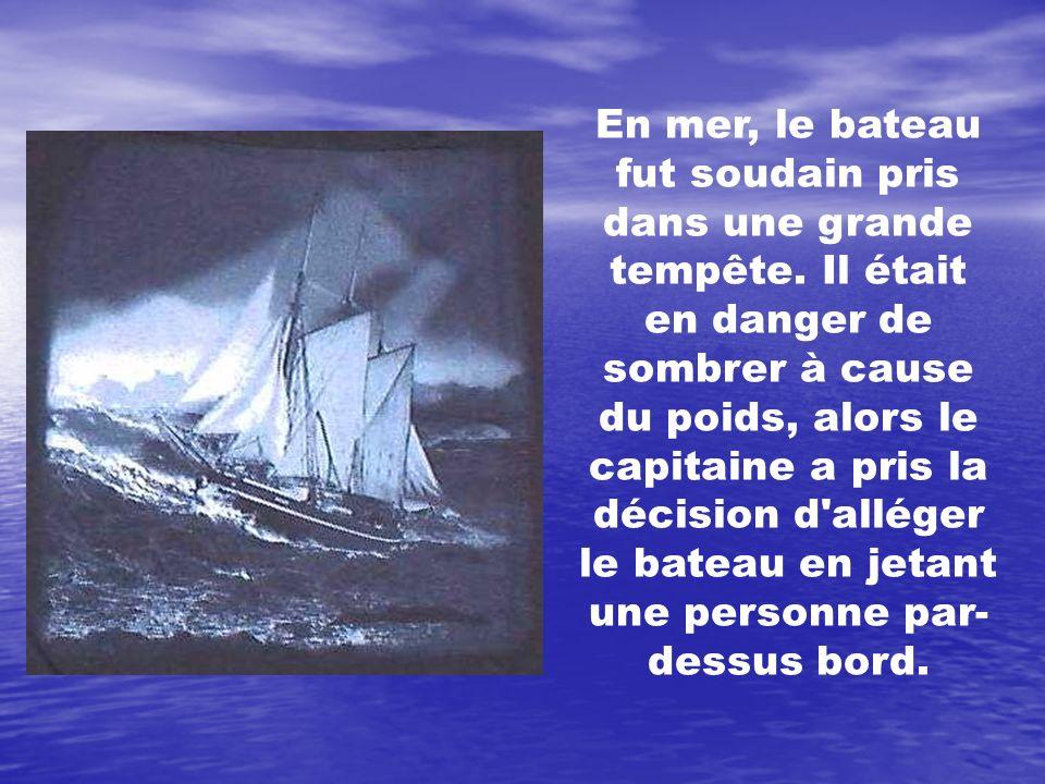 En mer, le bateau fut soudain pris dans une grande tempête. Il était en danger de sombrer à cause du poids, alors le capitaine a pris la décision d'al