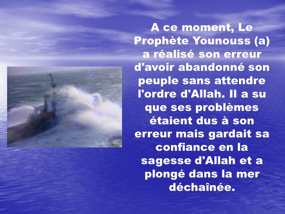 A ce moment, Le Prophète Younouss (a) a réalisé son erreur d'avoir abandonné son peuple sans attendre l'ordre d'Allah. Il a su que ses problèmes étaie