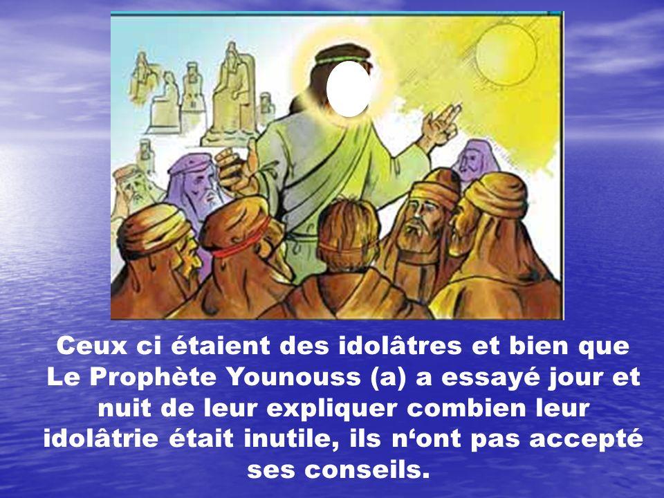 Ceux ci étaient des idolâtres et bien que Le Prophète Younouss (a) a essayé jour et nuit de leur expliquer combien leur idolâtrie était inutile, ils n
