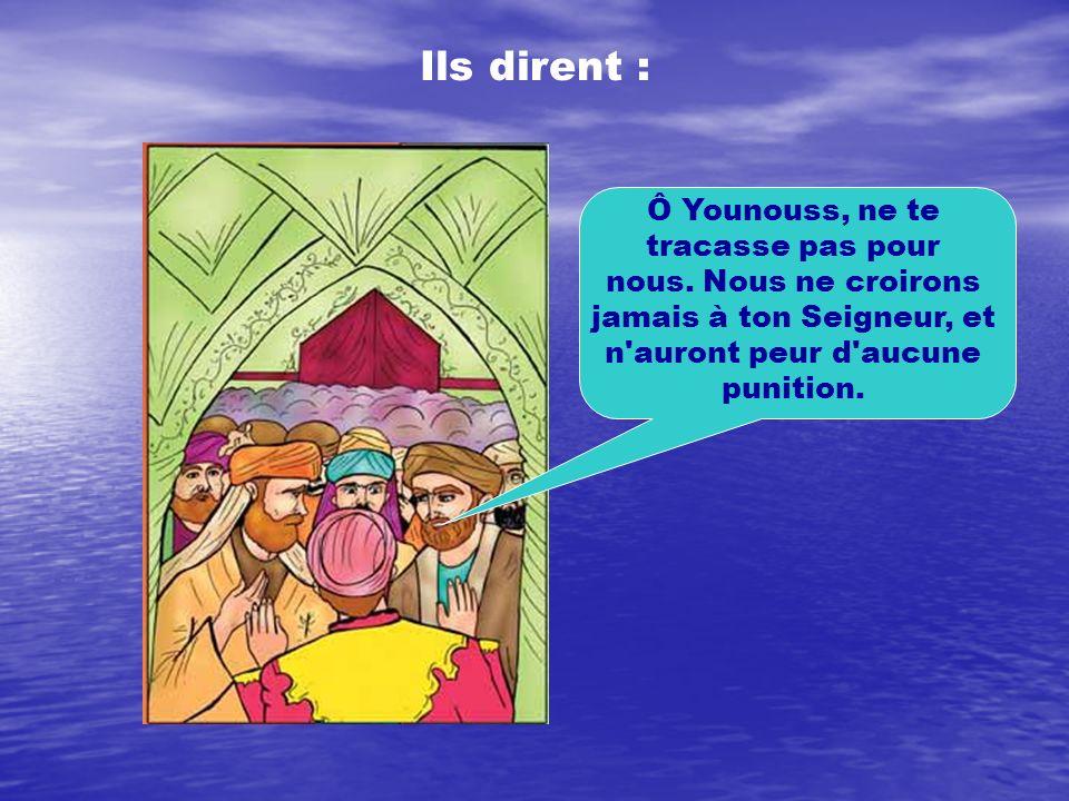 Ils dirent : Ô Younouss, ne te tracasse pas pour nous. Nous ne croirons jamais à ton Seigneur, et n'auront peur d'aucune punition.
