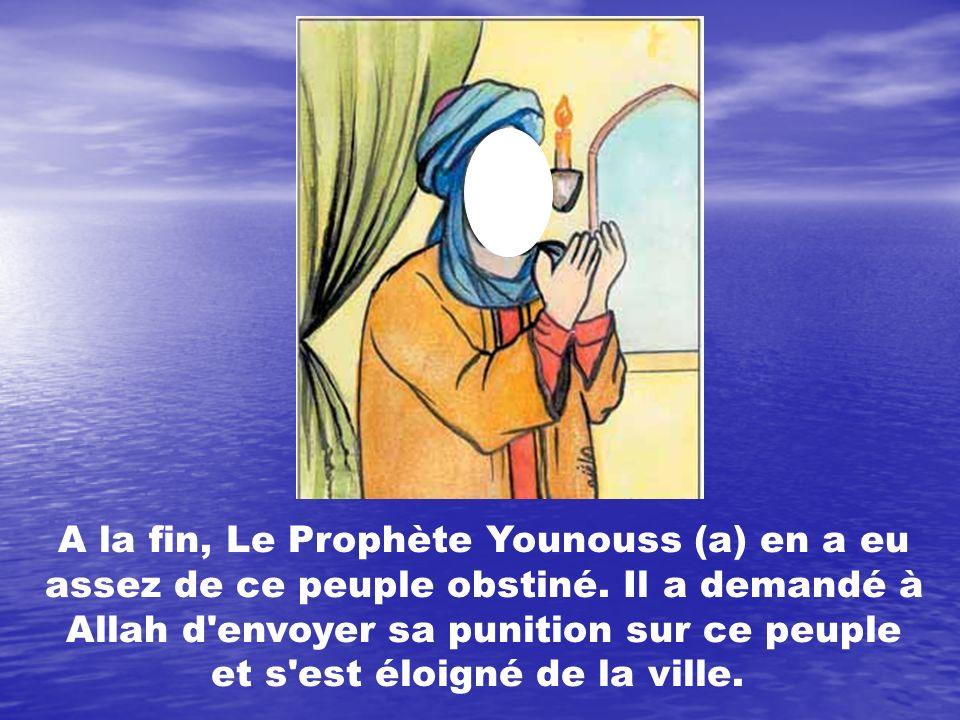 A la fin, Le Prophète Younouss (a) en a eu assez de ce peuple obstiné. Il a demandé à Allah d'envoyer sa punition sur ce peuple et s'est éloigné de la