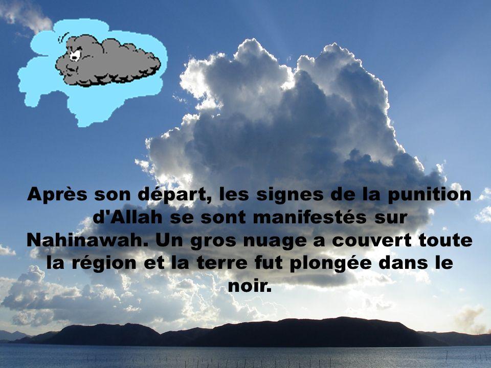 Après son départ, les signes de la punition d'Allah se sont manifestés sur Nahinawah. Un gros nuage a couvert toute la région et la terre fut plongée