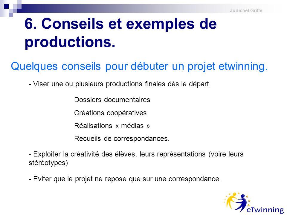 Judicaël Griffe Quelques conseils pour débuter un projet etwinning. 6. Conseils et exemples de productions. - Viser une ou plusieurs productions final