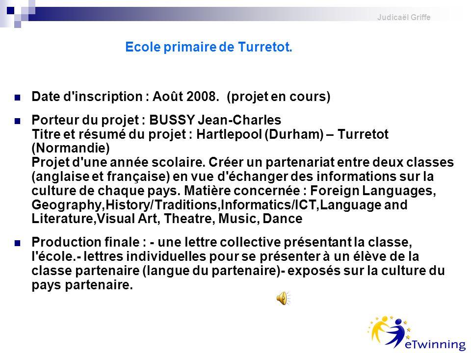 Judicaël Griffe Ecole primaire de Turretot. Date d'inscription : Août 2008. (projet en cours) Porteur du projet : BUSSY Jean-Charles Titre et résumé d