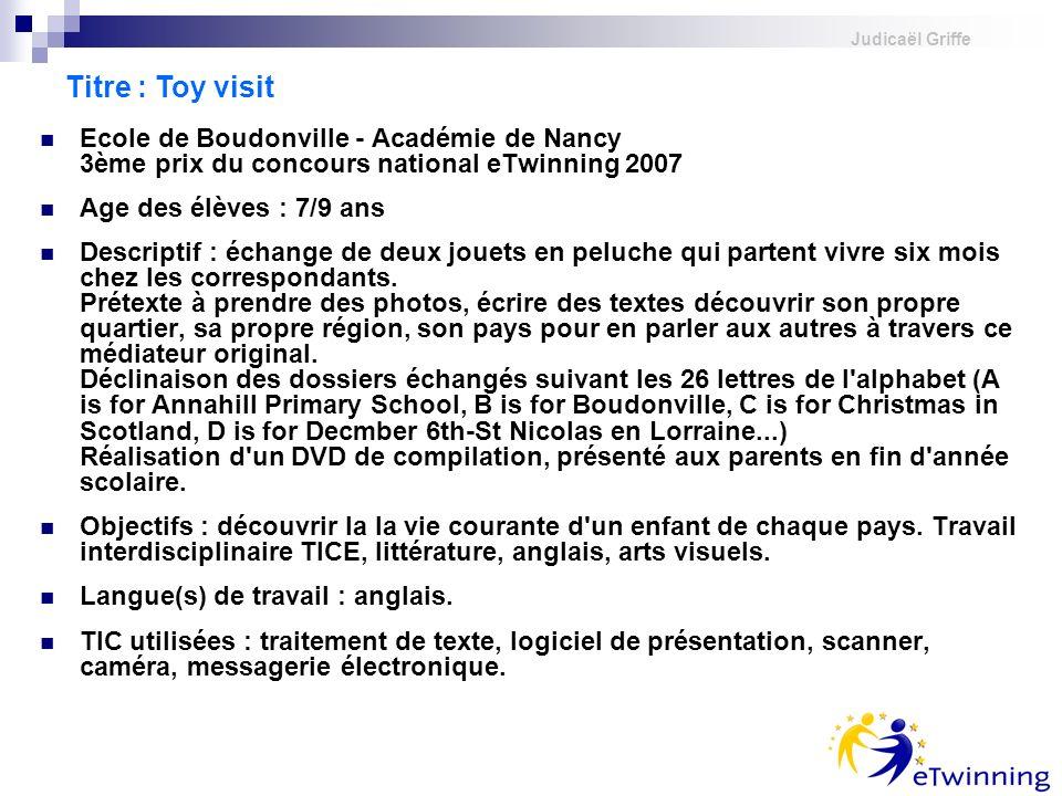 Judicaël Griffe Ecole de Boudonville - Académie de Nancy 3ème prix du concours national eTwinning 2007 Age des élèves : 7/9 ans Descriptif : échange d