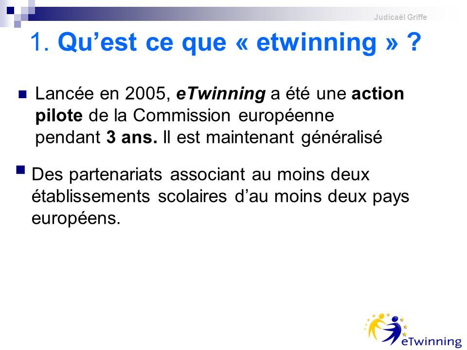 Judicaël Griffe 1. Quest ce que « etwinning » ? Lancée en 2005, eTwinning a été une action pilote de la Commission européenne pendant 3 ans. Il est ma