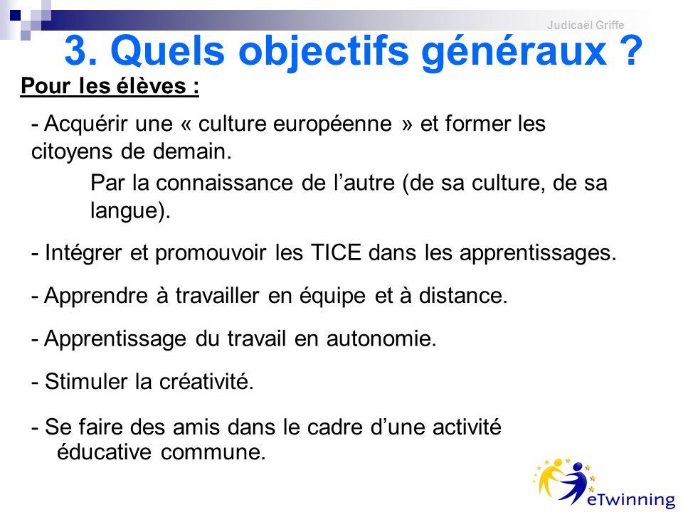 Judicaël Griffe 3. Quels objectifs généraux ? Pour les élèves : - Acquérir une « culture européenne » et former les citoyens de demain. Par la connais