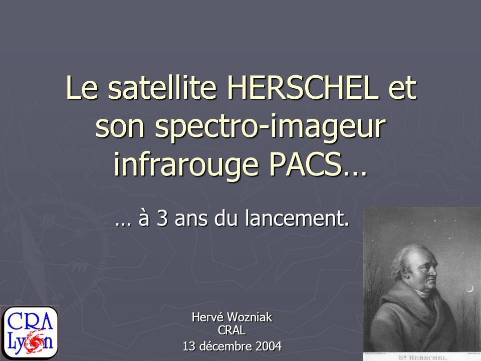 Le satellite HERSCHEL et son spectro-imageur infrarouge PACS… … à 3 ans du lancement. Hervé Wozniak CRAL 13 décembre 2004