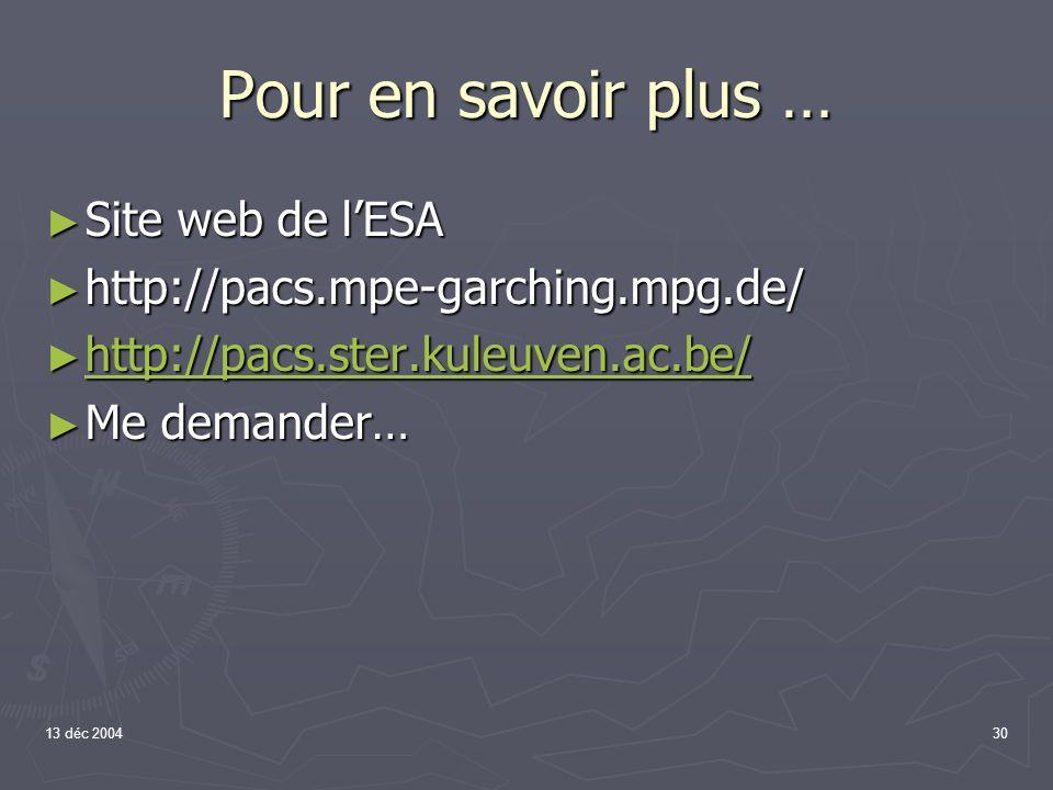 13 déc 200430 Pour en savoir plus … Site web de lESA Site web de lESA http://pacs.mpe-garching.mpg.de/ http://pacs.mpe-garching.mpg.de/ http://pacs.st