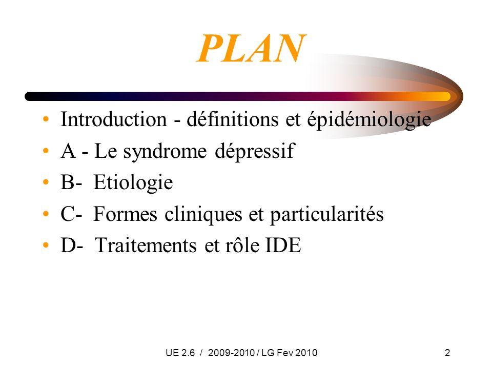 UE 2.6 / 2009-2010 / LG Fev 20102 PLAN Introduction - définitions et épidémiologie A - Le syndrome dépressif B- Etiologie C- Formes cliniques et parti