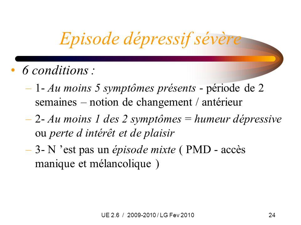 UE 2.6 / 2009-2010 / LG Fev 201024 Episode dépressif sévère 6 conditions : –1- Au moins 5 symptômes présents - période de 2 semaines – notion de chang