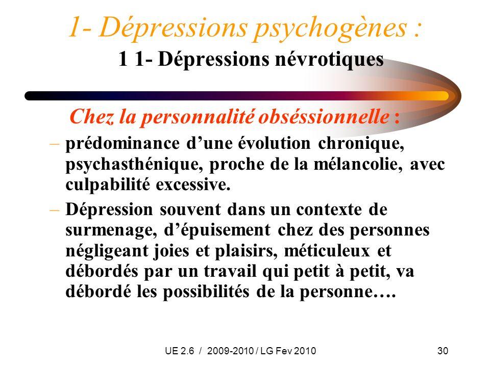 UE 2.6 / 2009-2010 / LG Fev 201030 1- Dépressions psychogènes : 1 1- Dépressions névrotiques Chez la personnalité obséssionnelle : –prédominance dune