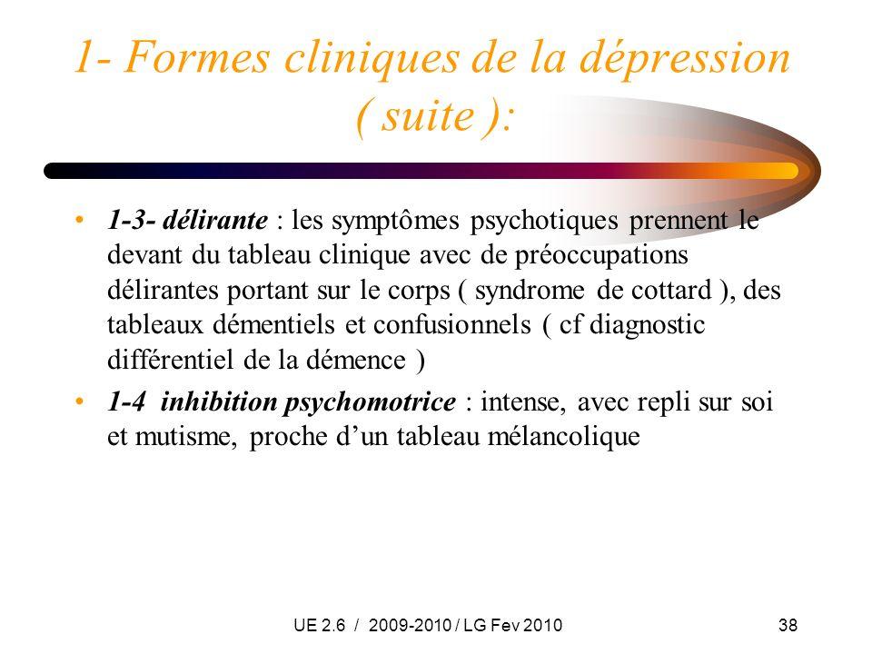 UE 2.6 / 2009-2010 / LG Fev 201038 1- Formes cliniques de la dépression ( suite ): 1-3- délirante : les symptômes psychotiques prennent le devant du t