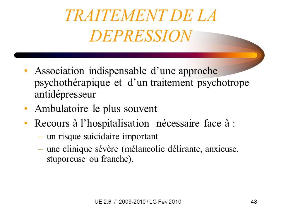 UE 2.6 / 2009-2010 / LG Fev 201048 TRAITEMENT DE LA DEPRESSION Association indispensable dune approche psychothérapique et dun traitement psychotrope