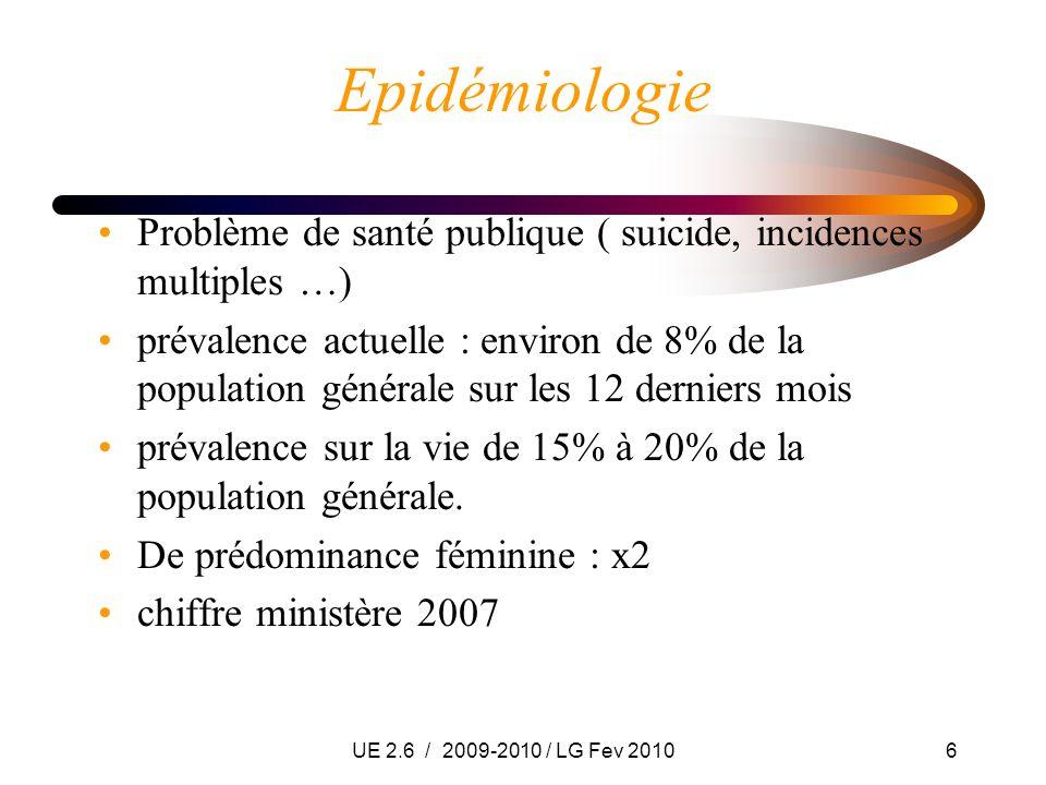 UE 2.6 / 2009-2010 / LG Fev 20106 Epidémiologie Problème de santé publique ( suicide, incidences multiples …) prévalence actuelle : environ de 8% de l