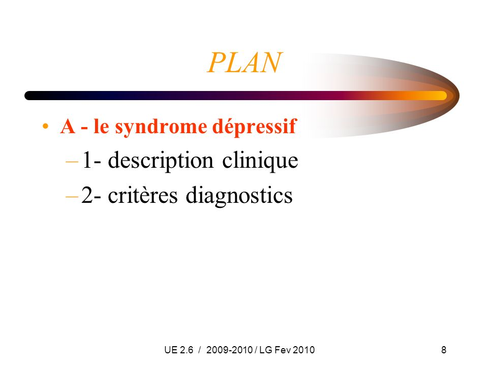 UE 2.6 / 2009-2010 / LG Fev 20108 PLAN A - le syndrome dépressif –1- description clinique –2- critères diagnostics