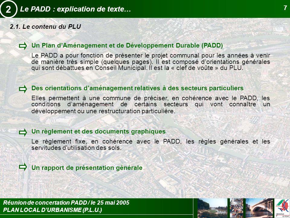 PLAN LOCAL DURBANISME (P.L.U.) Réunion de concertation PADD / le 25 mai 2005 7 Le PADD : explication de texte… 2 2.1. Le contenu du PLU Un Plan dAména