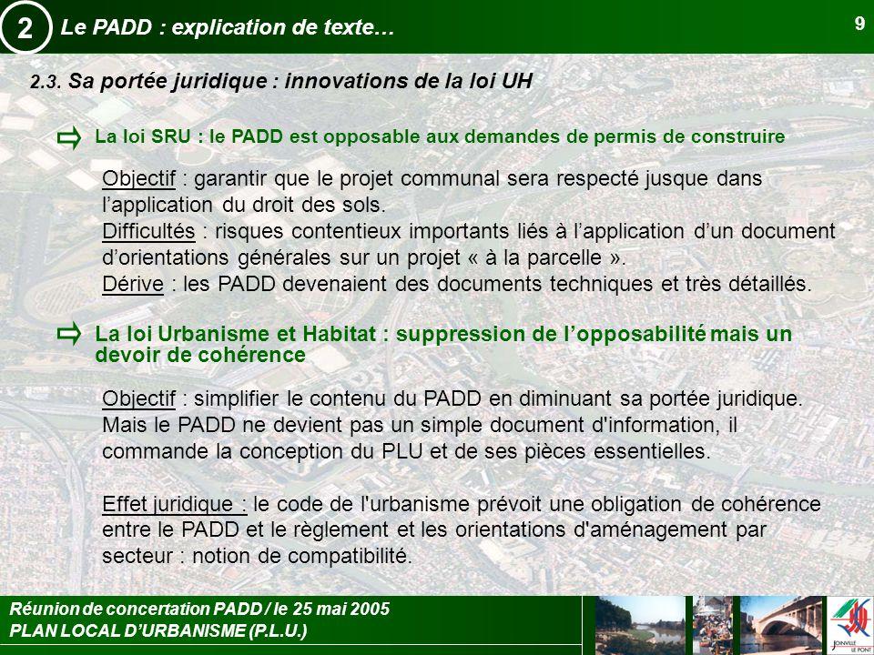 PLAN LOCAL DURBANISME (P.L.U.) Réunion de concertation PADD / le 25 mai 2005 9 Le PADD : explication de texte… 2 2.3. Sa portée juridique : innovation