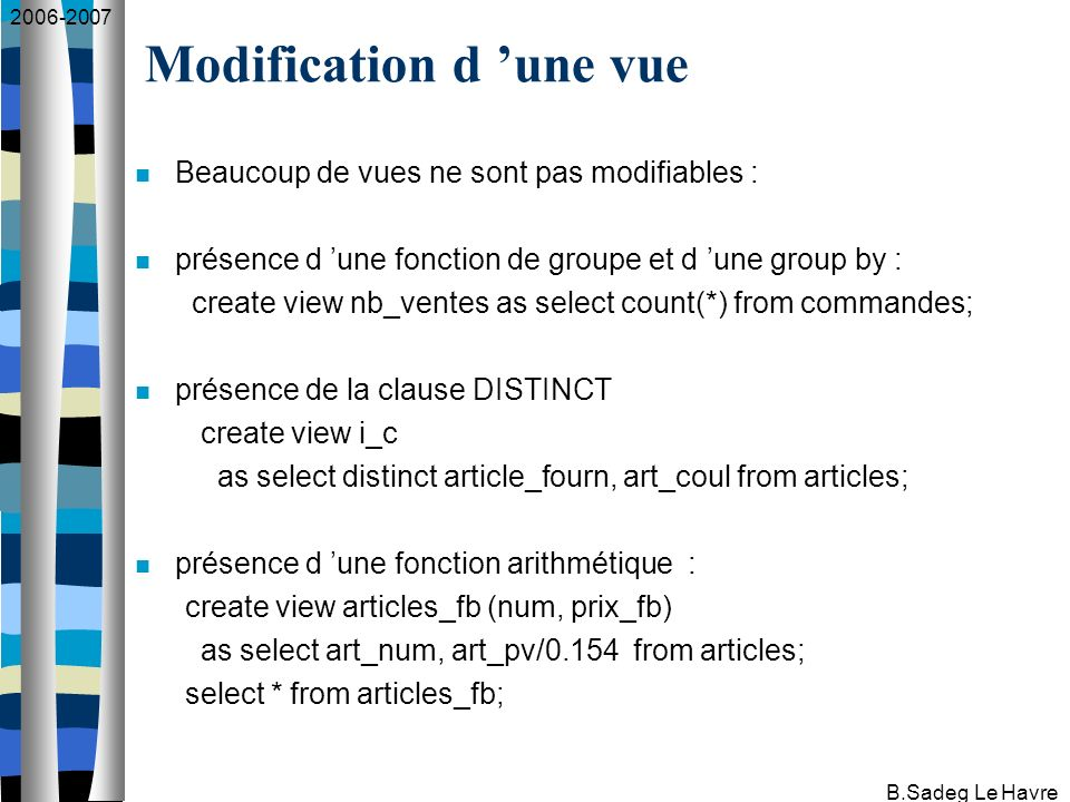 2006-2007 B.Sadeg Le Havre Beaucoup de vues ne sont pas modifiables : présence d une fonction de groupe et d une group by : create view nb_ventes as select count(*) from commandes; présence de la clause DISTINCT create view i_c as select distinct article_fourn, art_coul from articles; présence d une fonction arithmétique : create view articles_fb (num, prix_fb) as select art_num, art_pv/0.154 from articles; select * from articles_fb; Modification d une vue