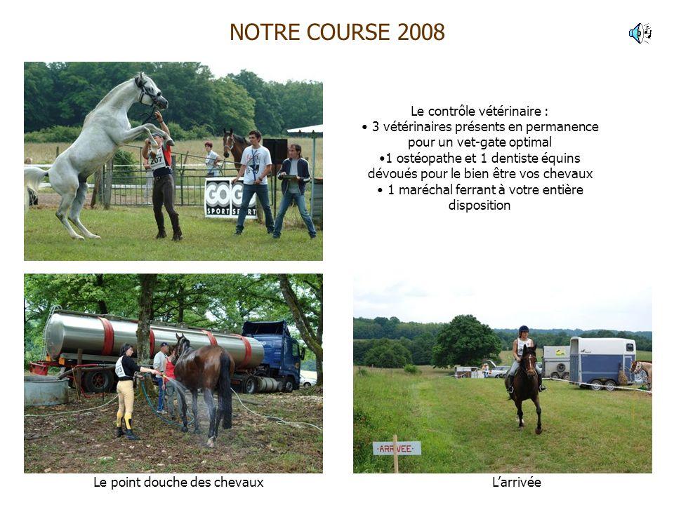 NOTRE COURSE 2008 Le point douche des chevaux Le contrôle vétérinaire : 3 vétérinaires présents en permanence pour un vet-gate optimal 1 ostéopathe et